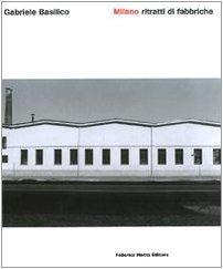 Gabriele Basilico - Milano - Ritratti di fabbriche